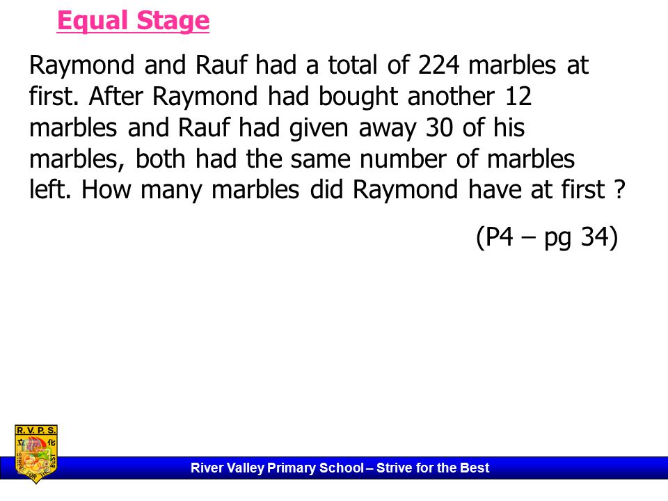 River Valley Primary School – Strive for the Best Equal Stage Raymond and Rauf had a total of 224 marbles at first.
