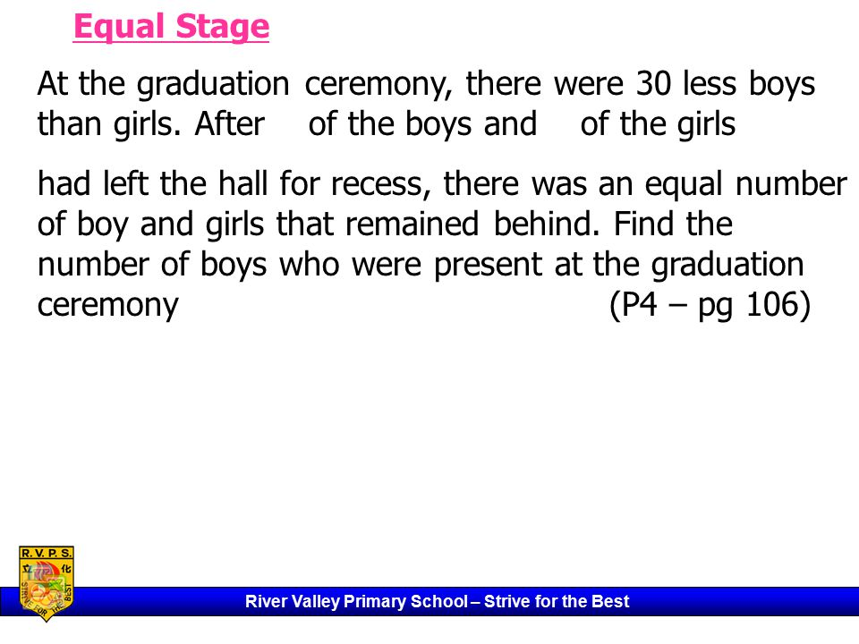 River Valley Primary School – Strive for the Best Equal Stage At the graduation ceremony, there were 30 less boys than girls.