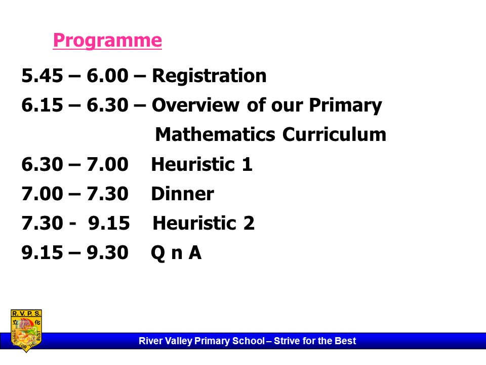 River Valley Primary School – Strive for the Best 5.45 – 6.00 – Registration 6.15 – 6.30 – Overview of our Primary Mathematics Curriculum 6.30 – 7.00 Heuristic 1 7.00 – 7.30 Dinner 7.30 - 9.15 Heuristic 2 9.15 – 9.30 Q n A Programme