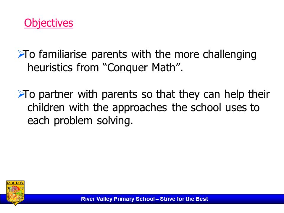 River Valley Primary School – Strive for the Best   To familiarise parents with the more challenging heuristics from Conquer Math .