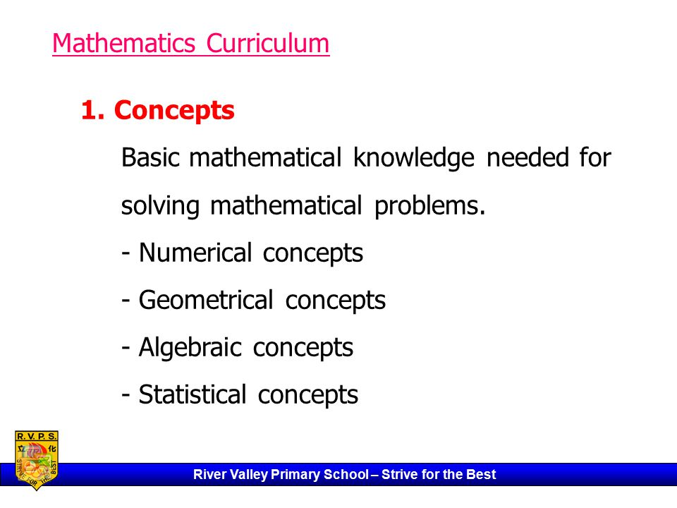 River Valley Primary School – Strive for the Best Mathematics Curriculum 1.Concepts Basic mathematical knowledge needed for solving mathematical problems.