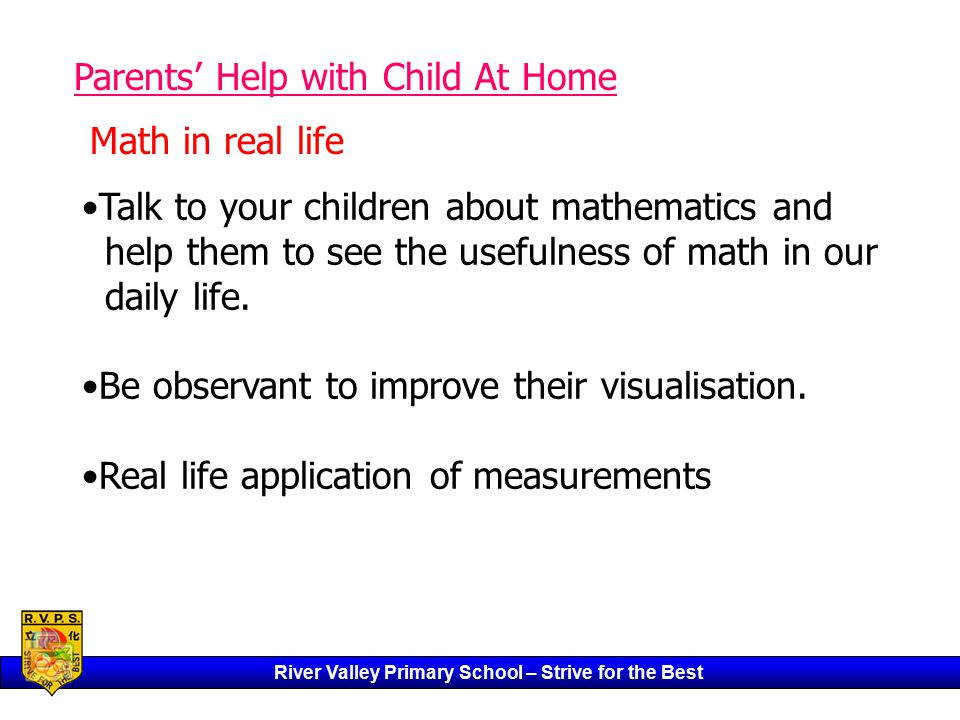 River Valley Primary School – Strive for the Best Parents' Help with Child At Home Talk to your children about mathematics and help them to see the usefulness of math in our daily life.