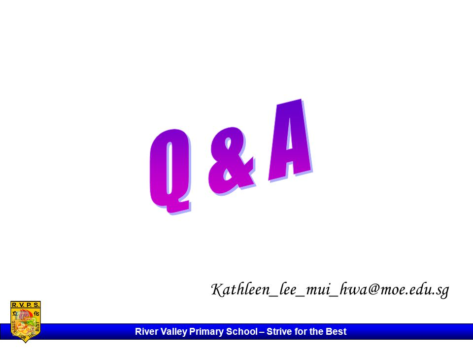 River Valley Primary School – Strive for the Best Kathleen_lee_mui_hwa@moe.edu.sg