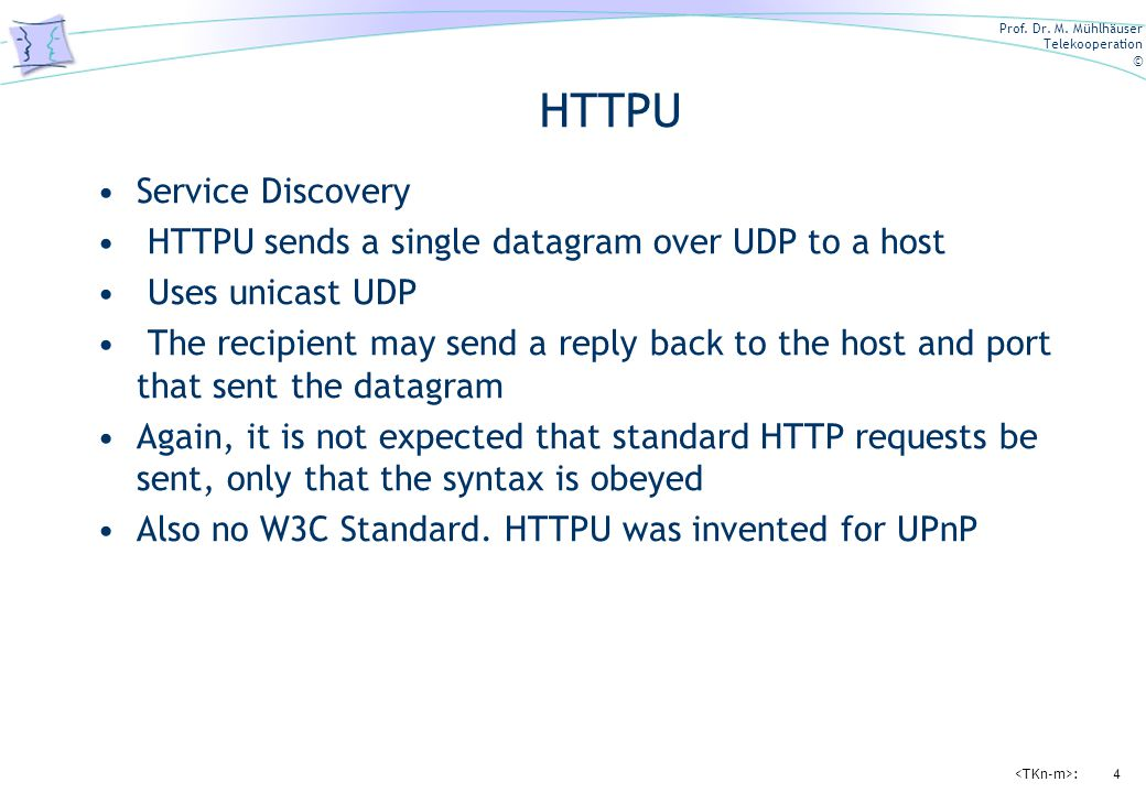 Prof. Dr. M. Mühlhäuser Telekooperation © :4 HTTPU Service Discovery HTTPU sends a single datagram over UDP to a host Uses unicast UDP The recipient m
