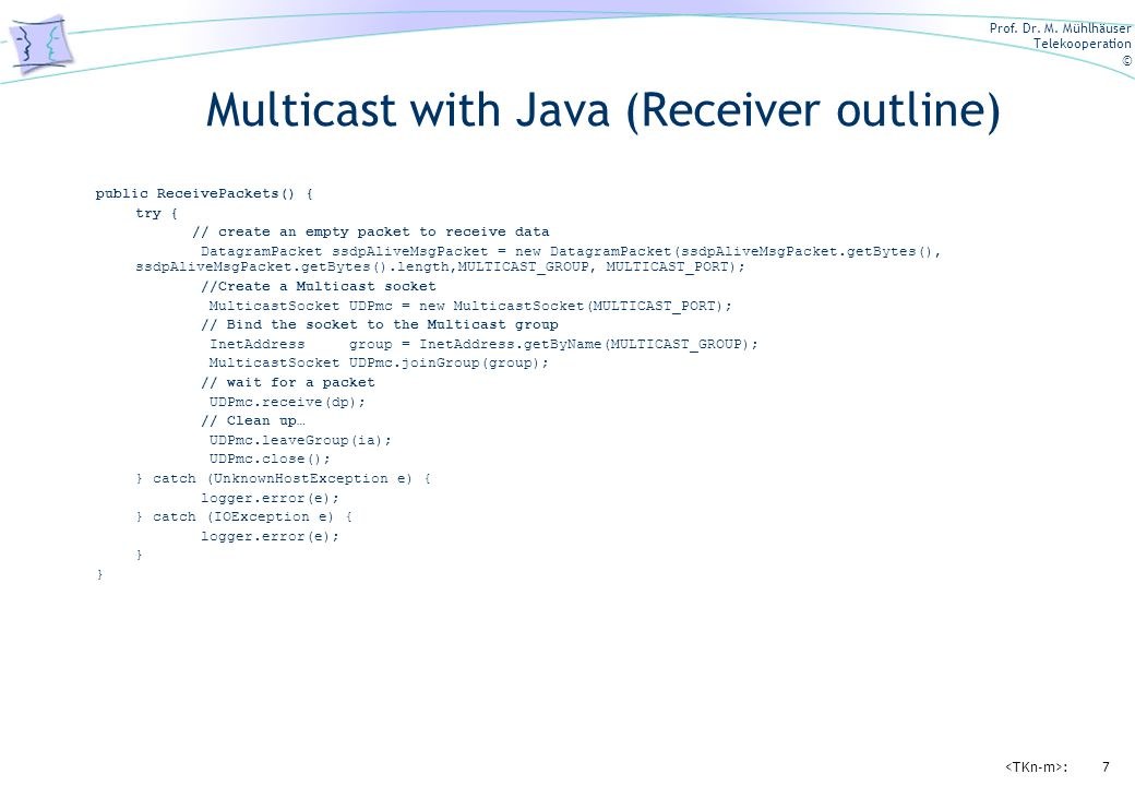 Prof. Dr. M. Mühlhäuser Telekooperation © :7 Multicast with Java (Receiver outline) public ReceivePackets() { try { // create an empty packet to recei