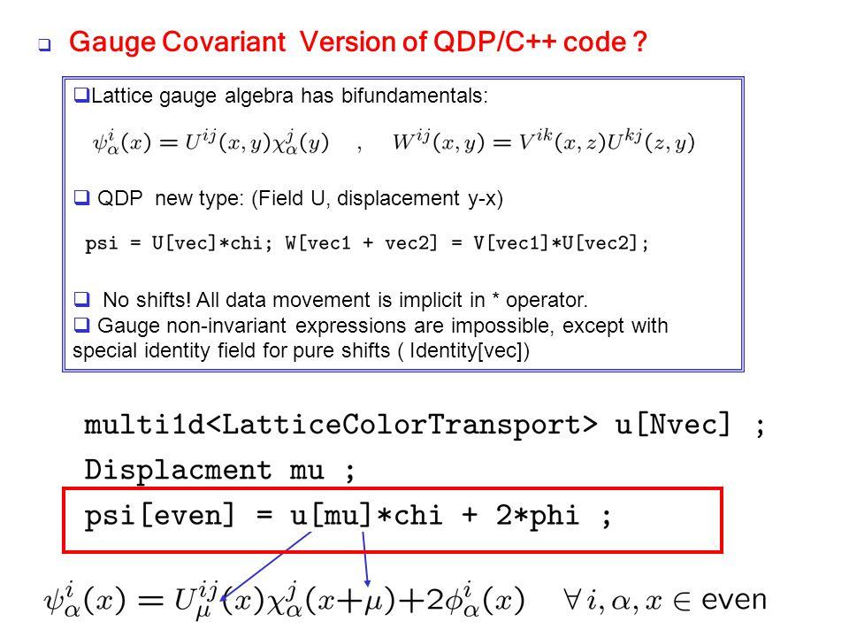  Gauge Covariant Version of QDP/C++ code ?  Lattice gauge algebra has bifundamentals:  QDP new type: (Field U, displacement y-x)  No shifts! All d