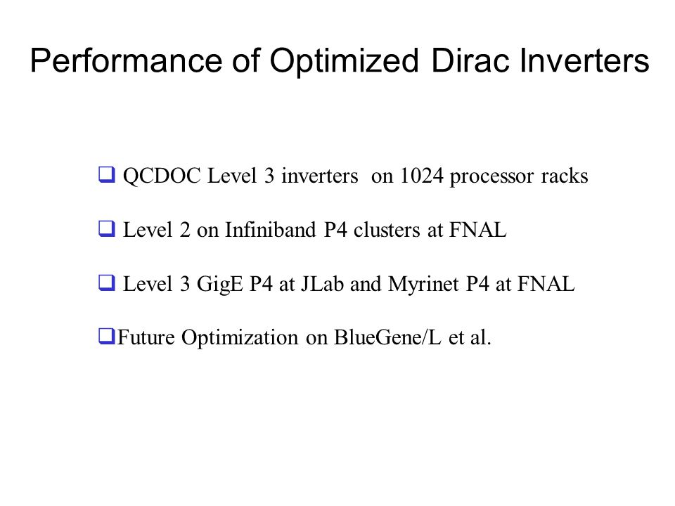 Performance of Optimized Dirac Inverters  QCDOC Level 3 inverters on 1024 processor racks  Level 2 on Infiniband P4 clusters at FNAL  Level 3 GigE