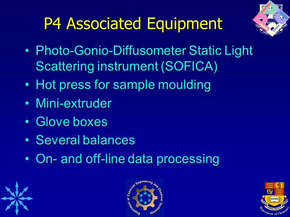 P4 Associated Equipment Photo-Gonio-Diffusometer Static Light Scattering instrument (SOFICA)Photo-Gonio-Diffusometer Static Light Scattering instrument (SOFICA) Hot press for sample mouldingHot press for sample moulding Mini-extruderMini-extruder Glove boxesGlove boxes Several balancesSeveral balances On- and off-line data processingOn- and off-line data processing