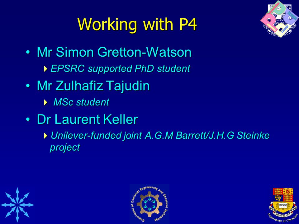 Working with P4 Mr Simon Gretton-WatsonMr Simon Gretton-Watson  EPSRC supported PhD student Mr Zulhafiz TajudinMr Zulhafiz Tajudin  MSc student Dr Laurent KellerDr Laurent Keller  Unilever-funded joint A.G.M Barrett/J.H.G Steinke project