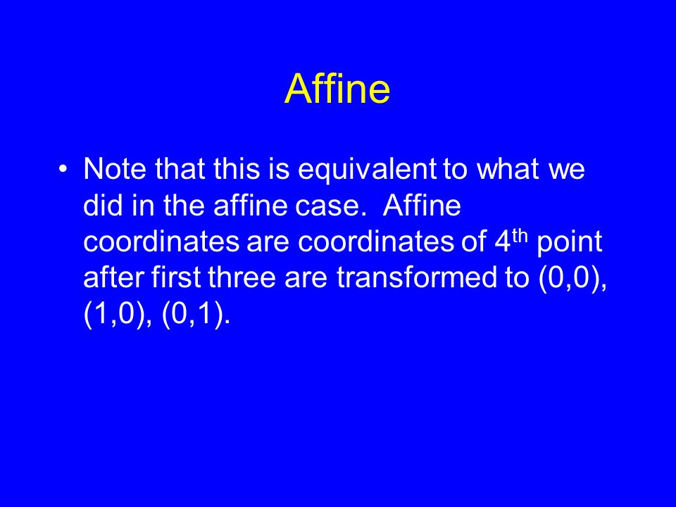 Affine Note that this is equivalent to what we did in the affine case. Affine coordinates are coordinates of 4 th point after first three are transfor