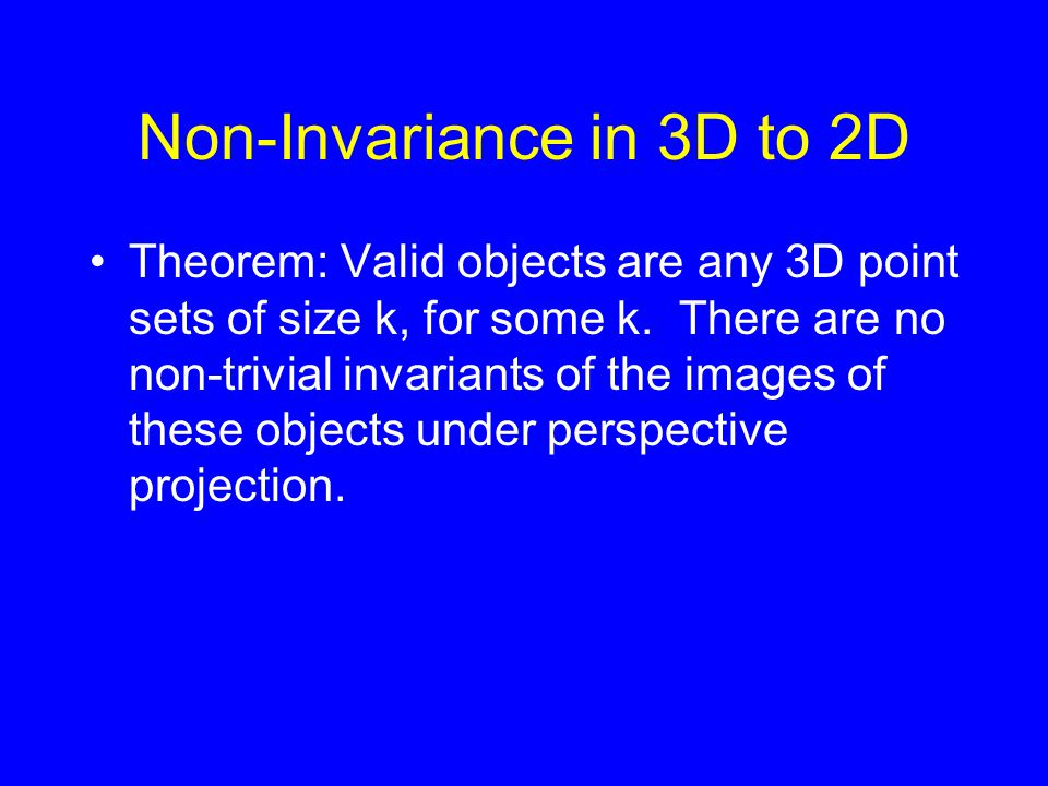 Non-Invariance in 3D to 2D Theorem: Valid objects are any 3D point sets of size k, for some k. There are no non-trivial invariants of the images of th