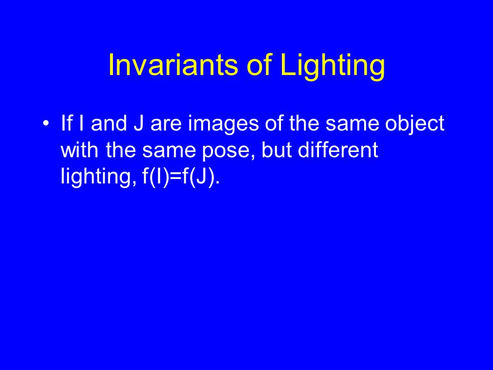 Invariants of Lighting If I and J are images of the same object with the same pose, but different lighting, f(I)=f(J).