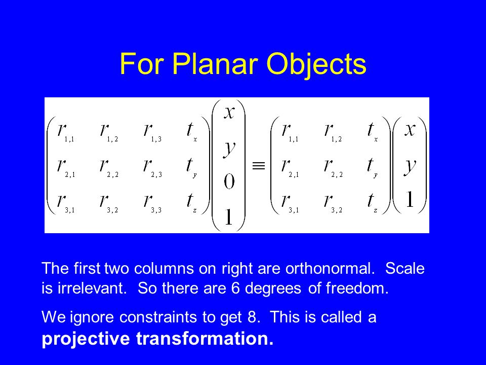 For Planar Objects The first two columns on right are orthonormal. Scale is irrelevant. So there are 6 degrees of freedom. We ignore constraints to ge