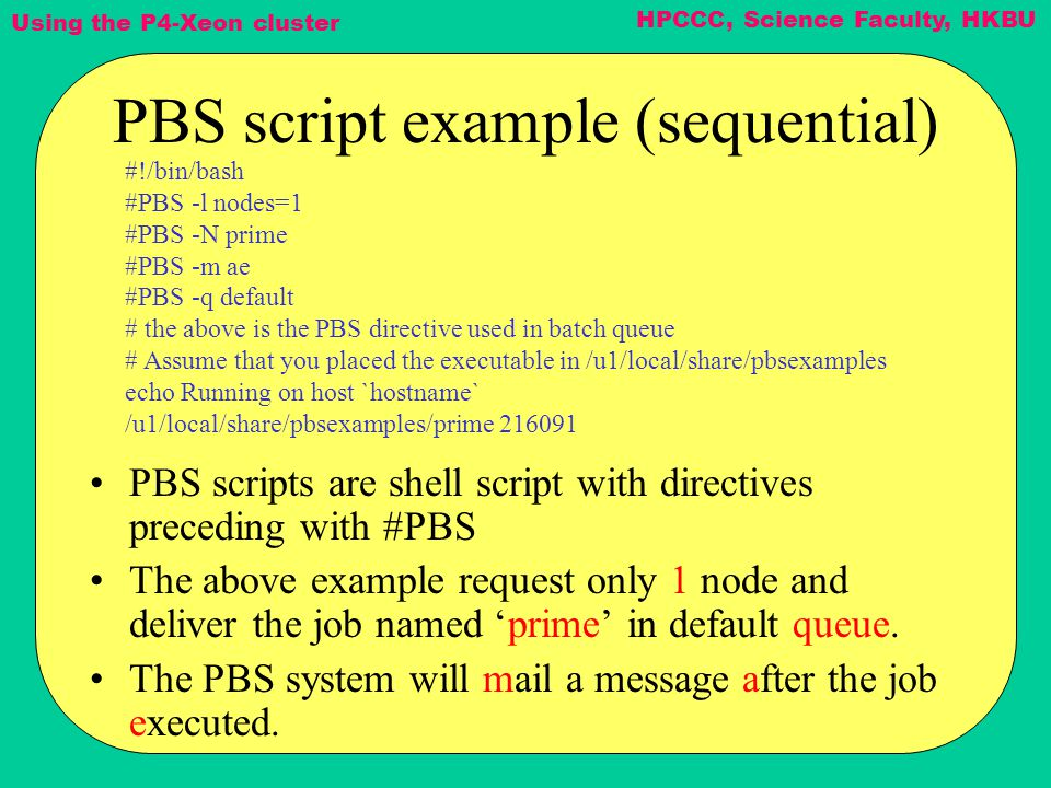 Using the P4-Xeon cluster HPCCC, Science Faculty, HKBU PBS script example (sequential) PBS scripts are shell script with directives preceding with #PBS The above example request only 1 node and deliver the job named 'prime' in default queue.