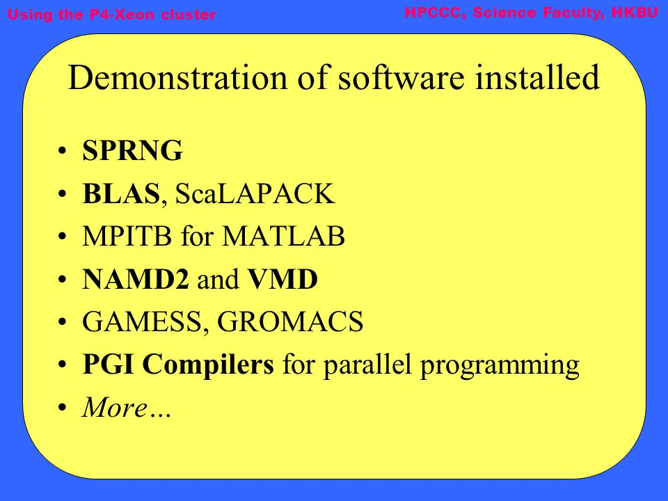 Using the P4-Xeon cluster HPCCC, Science Faculty, HKBU Demonstration of software installed SPRNG BLAS, ScaLAPACK MPITB for MATLAB NAMD2 and VMD GAMESS, GROMACS PGI Compilers for parallel programming More…
