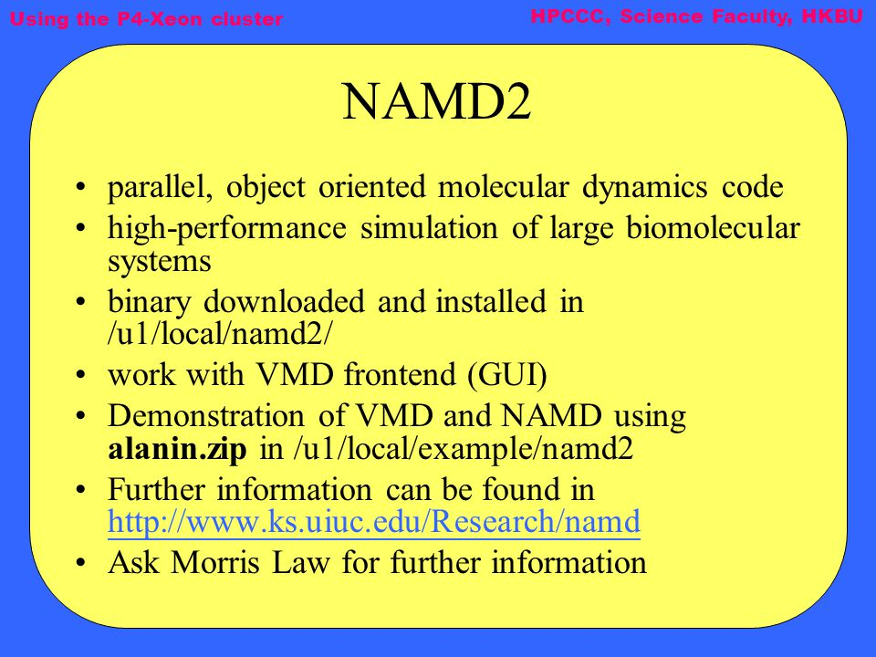 Using the P4-Xeon cluster HPCCC, Science Faculty, HKBU NAMD2 parallel, object oriented molecular dynamics code high-performance simulation of large biomolecular systems binary downloaded and installed in /u1/local/namd2/ work with VMD frontend (GUI) Demonstration of VMD and NAMD using alanin.zip in /u1/local/example/namd2 Further information can be found in http://www.ks.uiuc.edu/Research/namd http://www.ks.uiuc.edu/Research/namd Ask Morris Law for further information