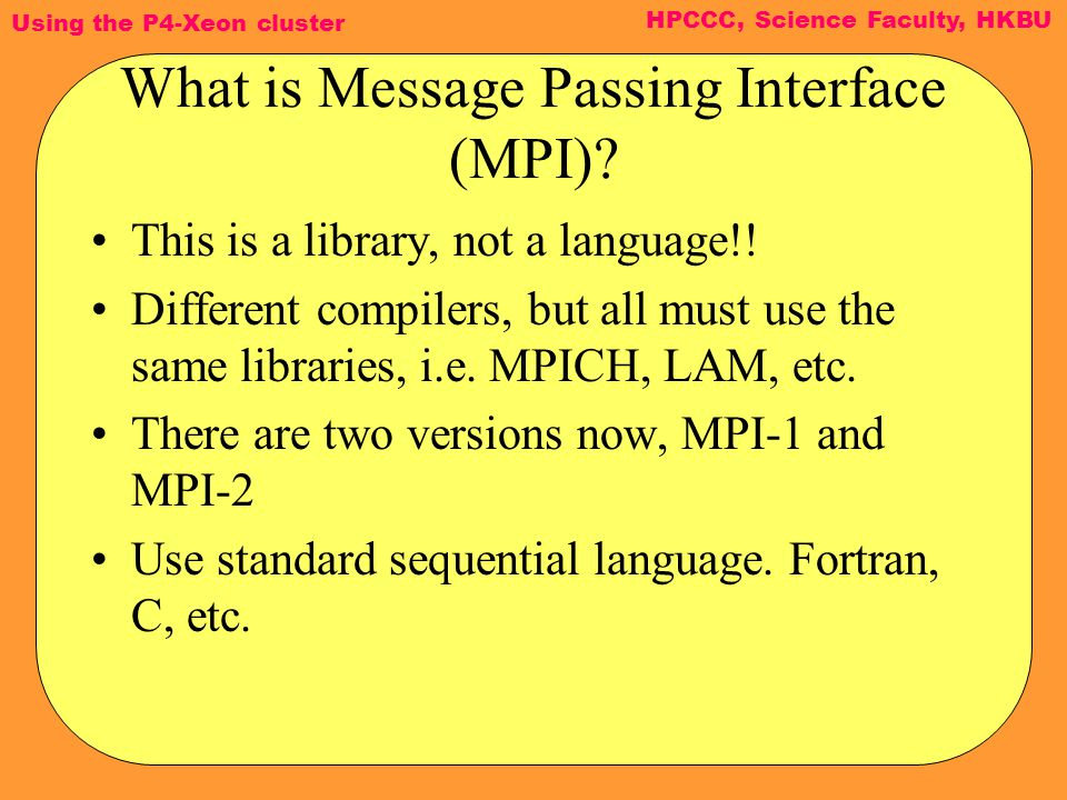 Using the P4-Xeon cluster HPCCC, Science Faculty, HKBU What is Message Passing Interface (MPI).