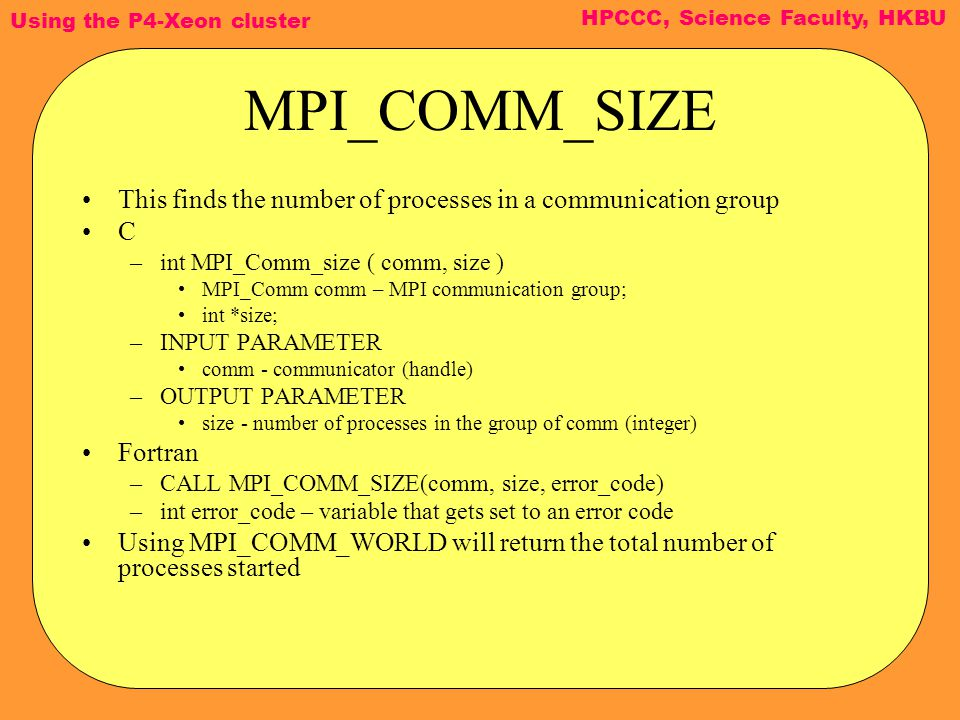 Using the P4-Xeon cluster HPCCC, Science Faculty, HKBU MPI_COMM_SIZE This finds the number of processes in a communication group C –int MPI_Comm_size ( comm, size ) MPI_Comm comm – MPI communication group; int *size; –INPUT PARAMETER comm - communicator (handle) –OUTPUT PARAMETER size - number of processes in the group of comm (integer) Fortran –CALL MPI_COMM_SIZE(comm, size, error_code) –int error_code – variable that gets set to an error code Using MPI_COMM_WORLD will return the total number of processes started