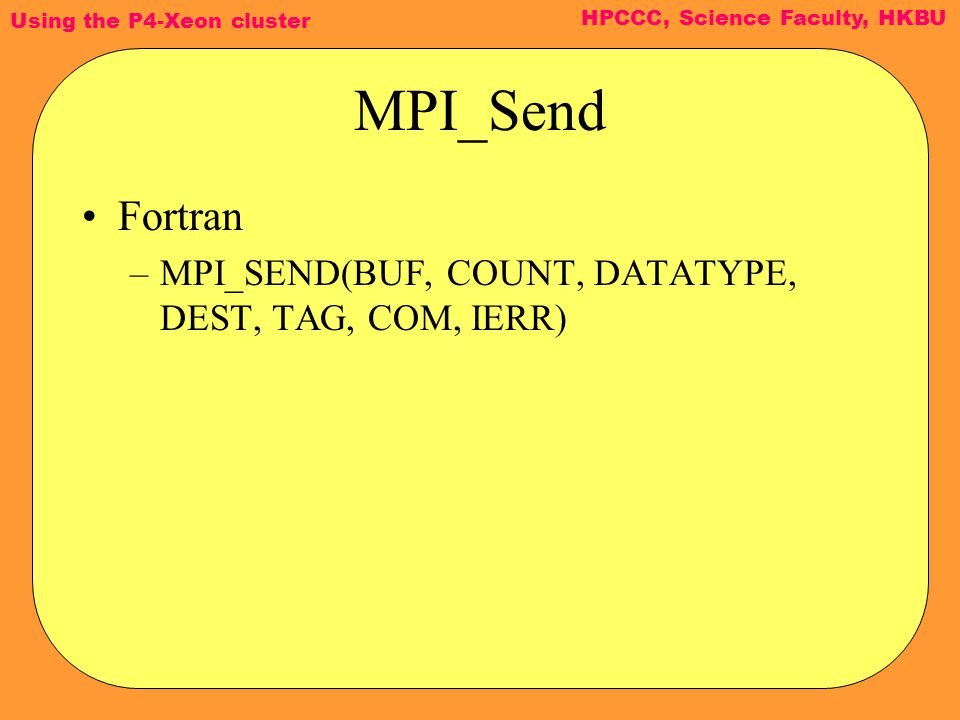 Using the P4-Xeon cluster HPCCC, Science Faculty, HKBU MPI_Send Fortran –MPI_SEND(BUF, COUNT, DATATYPE, DEST, TAG, COM, IERR)