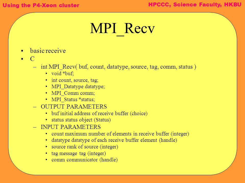 Using the P4-Xeon cluster HPCCC, Science Faculty, HKBU MPI_Recv basic receive C –int MPI_Recv( buf, count, datatype, source, tag, comm, status ) void *buf; int count, source, tag; MPI_Datatype datatype; MPI_Comm comm; MPI_Status *status; –OUTPUT PARAMETERS buf initial address of receive buffer (choice) status status object (Status) –INPUT PARAMETERS count maximum number of elements in receive buffer (integer) datatype datatype of each receive buffer element (handle) source rank of source (integer) tag message tag (integer) comm communicator (handle)