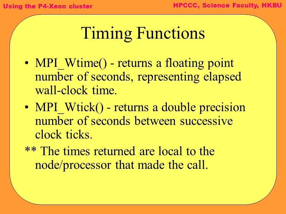 Using the P4-Xeon cluster HPCCC, Science Faculty, HKBU Timing Functions MPI_Wtime() - returns a floating point number of seconds, representing elapsed wall-clock time.