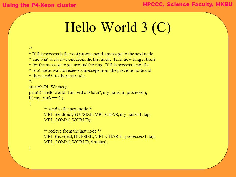 Using the P4-Xeon cluster HPCCC, Science Faculty, HKBU Hello World 3 (C) /* * If this process is the root process send a messege to the next node * and wait to recieve one from the last node.