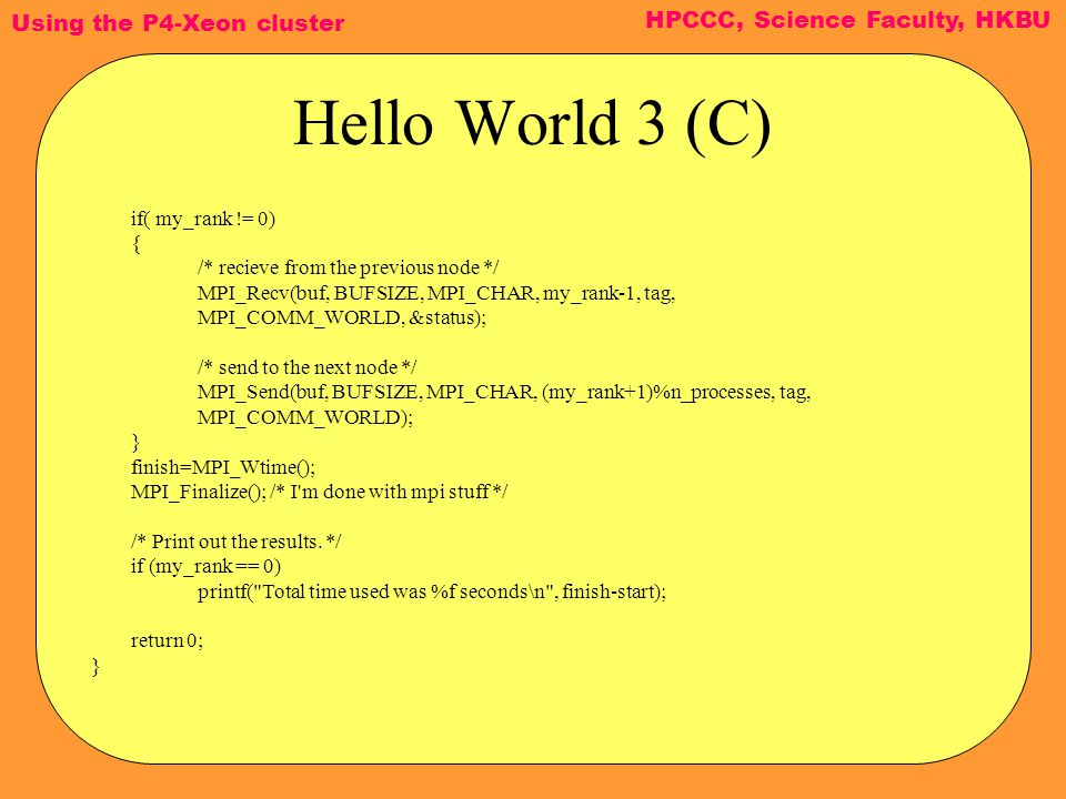 Using the P4-Xeon cluster HPCCC, Science Faculty, HKBU Hello World 3 (C) if( my_rank != 0) { /* recieve from the previous node */ MPI_Recv(buf, BUFSIZE, MPI_CHAR, my_rank-1, tag, MPI_COMM_WORLD, &status); /* send to the next node */ MPI_Send(buf, BUFSIZE, MPI_CHAR, (my_rank+1)%n_processes, tag, MPI_COMM_WORLD); } finish=MPI_Wtime(); MPI_Finalize(); /* I m done with mpi stuff */ /* Print out the results.