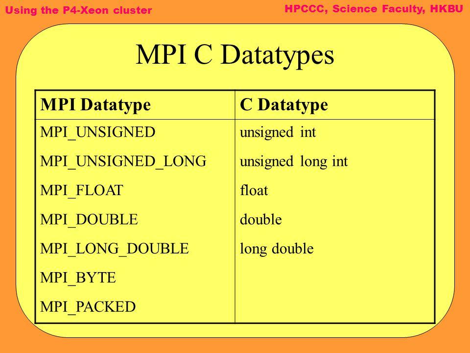 Using the P4-Xeon cluster HPCCC, Science Faculty, HKBU MPI C Datatypes MPI DatatypeC Datatype MPI_UNSIGNEDunsigned int MPI_UNSIGNED_LONGunsigned long