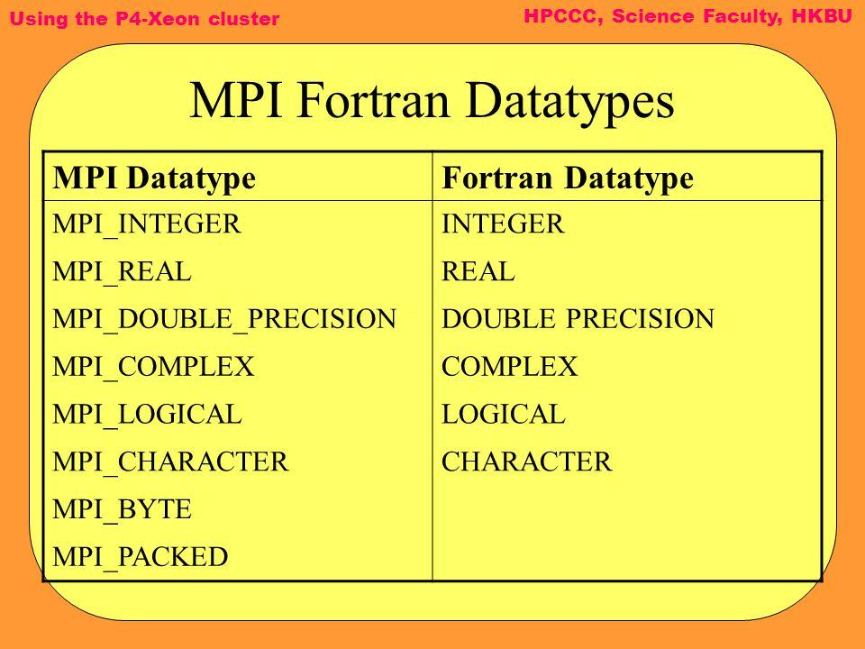 Using the P4-Xeon cluster HPCCC, Science Faculty, HKBU MPI Fortran Datatypes MPI DatatypeFortran Datatype MPI_INTEGERINTEGER MPI_REALREAL MPI_DOUBLE_P