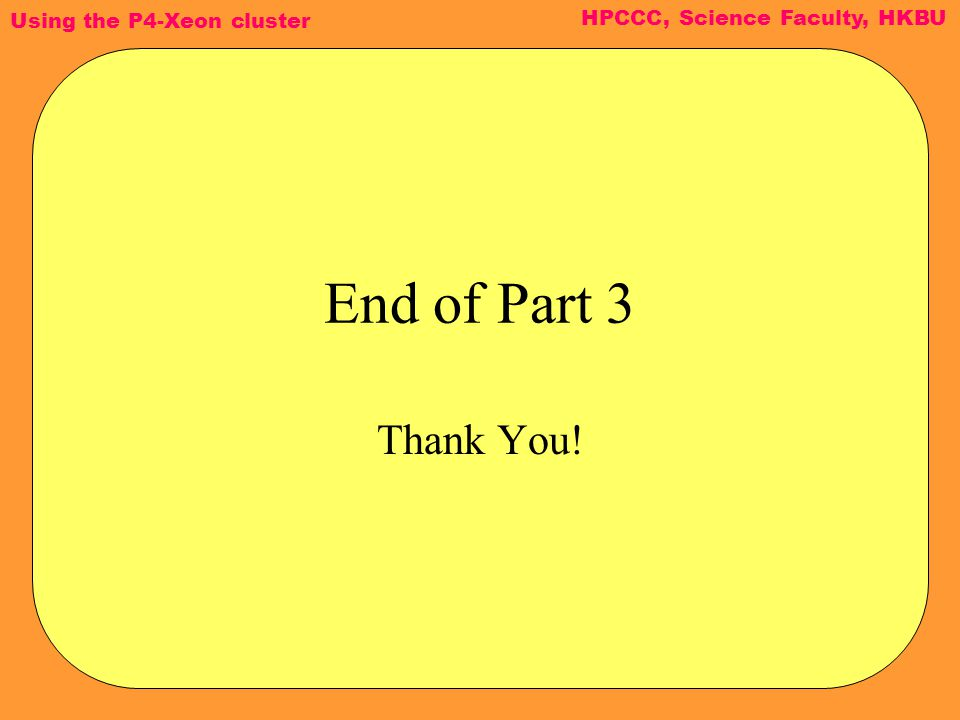 Using the P4-Xeon cluster HPCCC, Science Faculty, HKBU End of Part 3 Thank You!