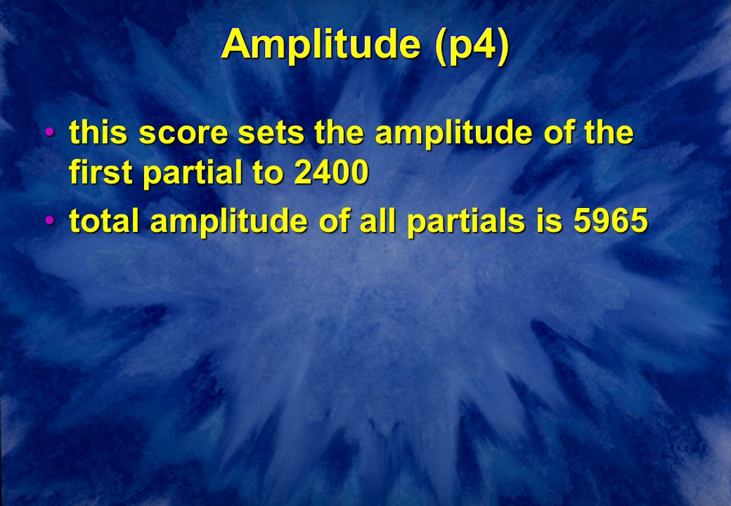 Amplitude (p4) this score sets the amplitude of the first partial to 2400this score sets the amplitude of the first partial to 2400 total amplitude of all partials is 5965total amplitude of all partials is 5965