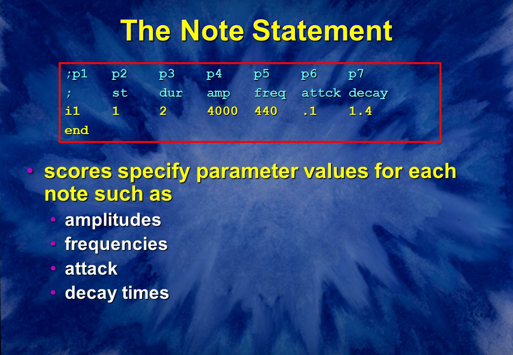 The Note Statement scores specify parameter values for each note such asscores specify parameter values for each note such as amplitudesamplitudes frequenciesfrequencies attackattack decay timesdecay times ;p1p2p3p4p5p6p7 ;stdurampfreqattckdecay i1124000440.11.4 end