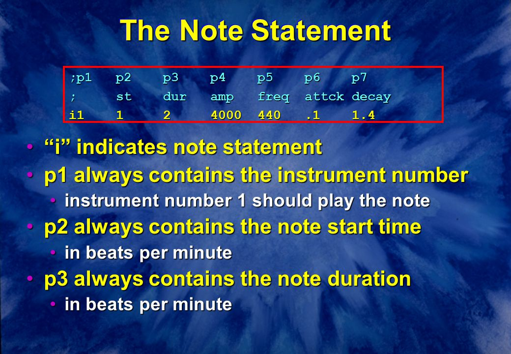 The Note Statement i indicates note statement i indicates note statement p1 always contains the instrument numberp1 always contains the instrument number instrument number 1 should play the noteinstrument number 1 should play the note p2 always contains the note start timep2 always contains the note start time in beats per minutein beats per minute p3 always contains the note durationp3 always contains the note duration in beats per minutein beats per minute ;p1p2p3p4p5p6p7 ;stdurampfreqattckdecay i1124000440.11.4