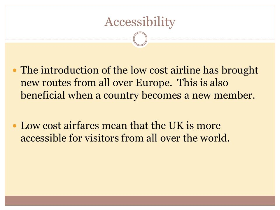 Accessibility The introduction of the low cost airline has brought new routes from all over Europe. This is also beneficial when a country becomes a n