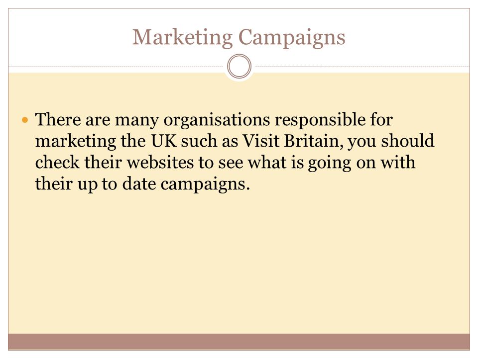 Marketing Campaigns There are many organisations responsible for marketing the UK such as Visit Britain, you should check their websites to see what i
