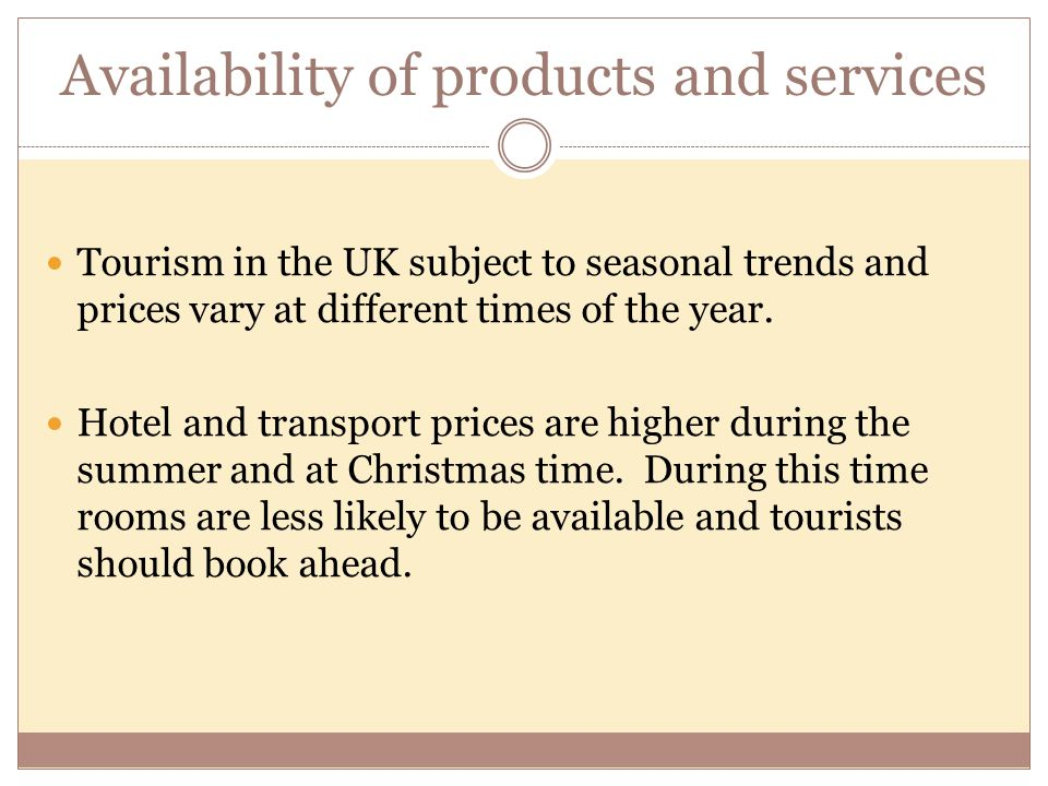Availability of products and services Tourism in the UK subject to seasonal trends and prices vary at different times of the year. Hotel and transport