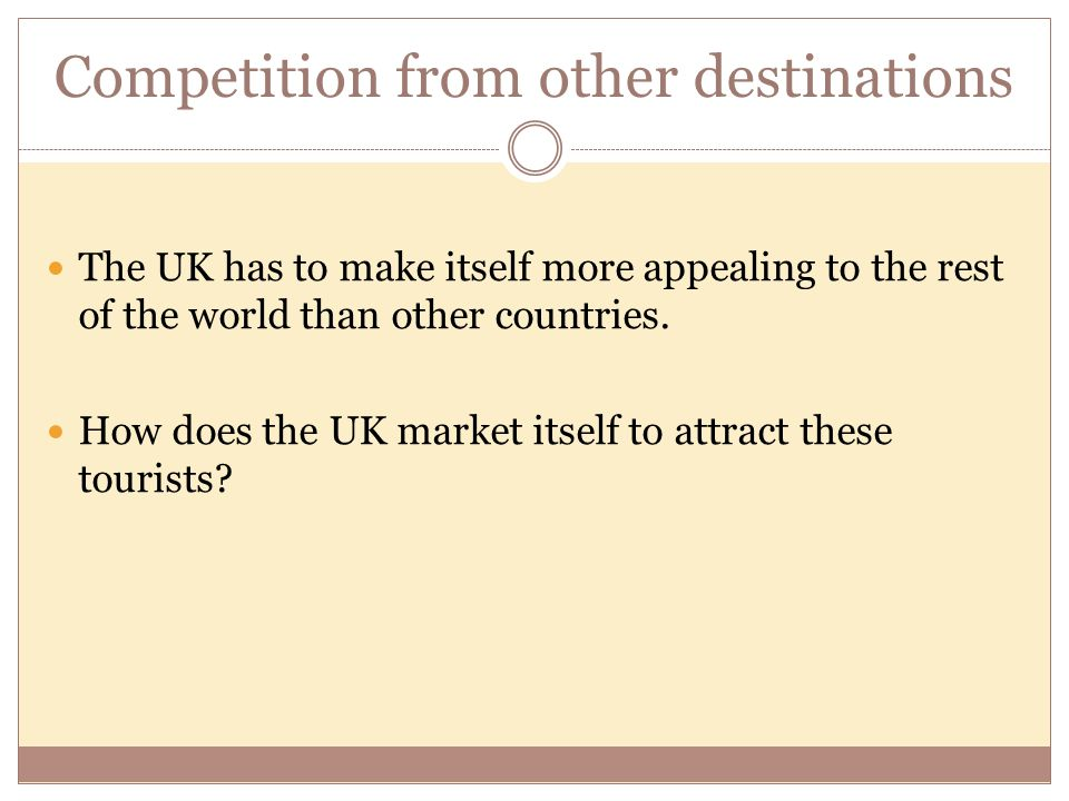 Competition from other destinations The UK has to make itself more appealing to the rest of the world than other countries. How does the UK market its