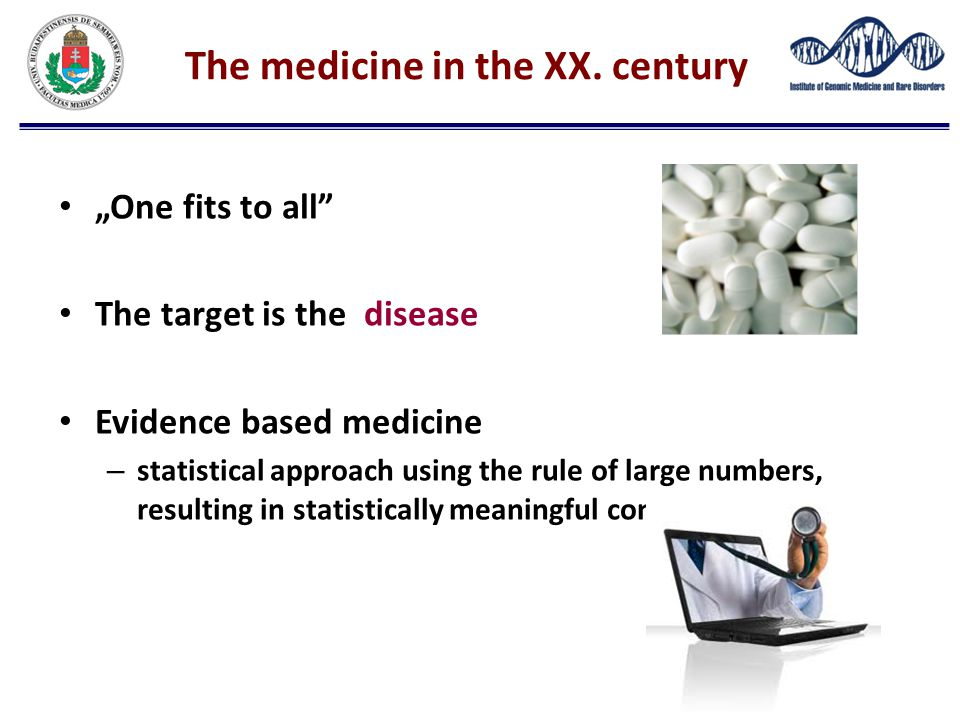 """The medicine in the XX. century """"One fits to all"""" The target is the disease Evidence based medicine – statistical approach using the rule of large num"""