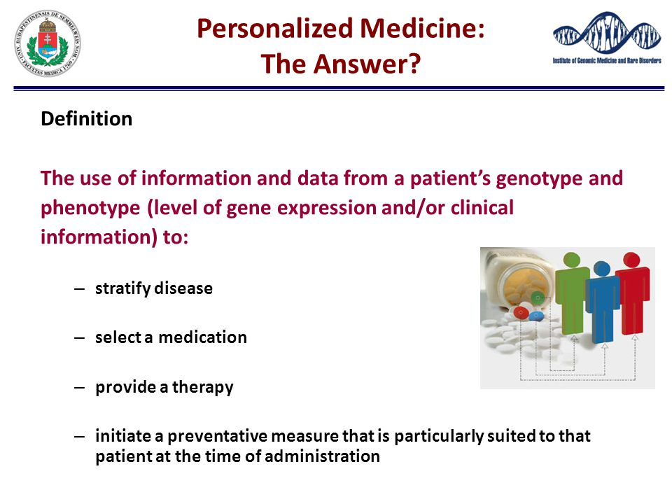 Personalized Medicine: The Answer? Definition The use of information and data from a patient's genotype and phenotype (level of gene expression and/or