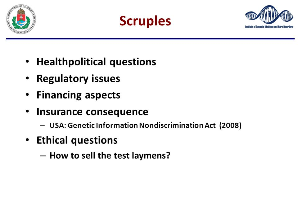 Scruples Healthpolitical questions Regulatory issues Financing aspects Insurance consequence – USA: Genetic Information Nondiscrimination Act (2008) E