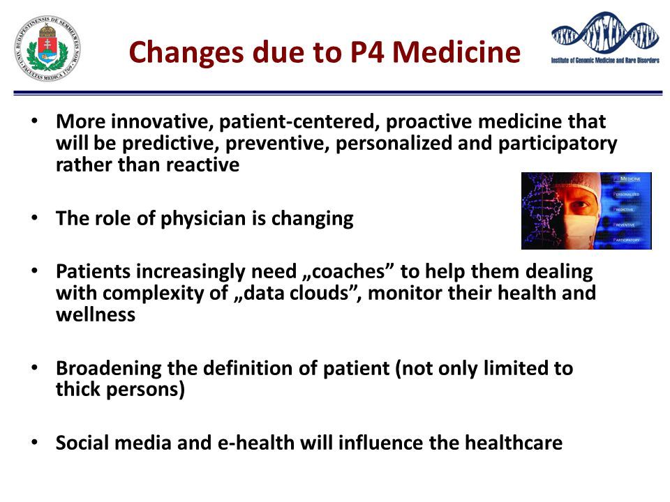 Changes due to P4 Medicine More innovative, patient-centered, proactive medicine that will be predictive, preventive, personalized and participatory r