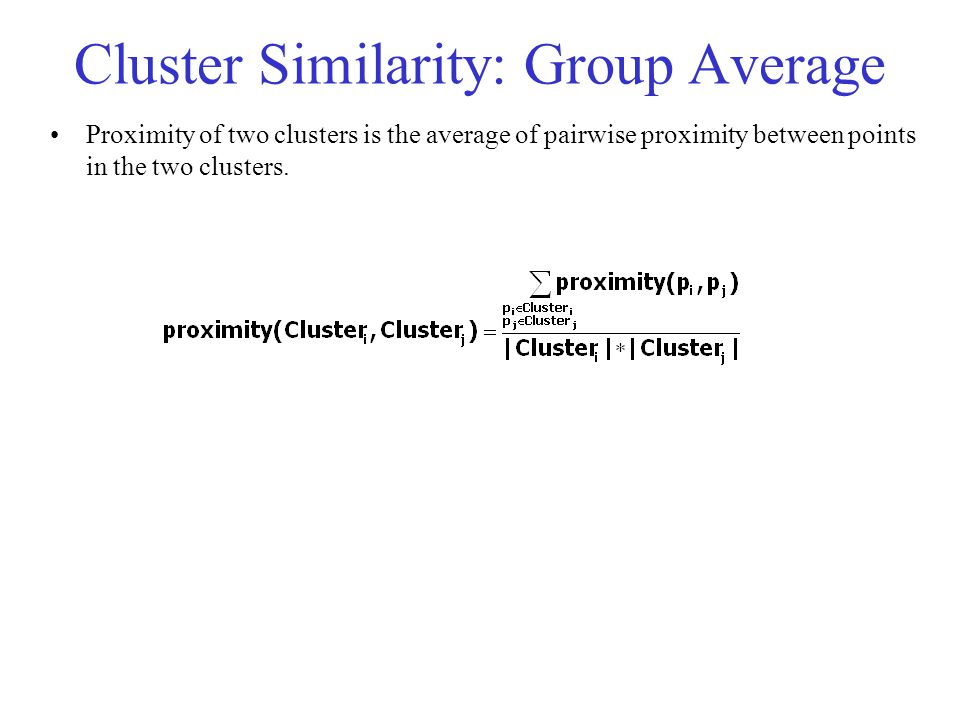 Cluster Similarity: Group Average Proximity of two clusters is the average of pairwise proximity between points in the two clusters.