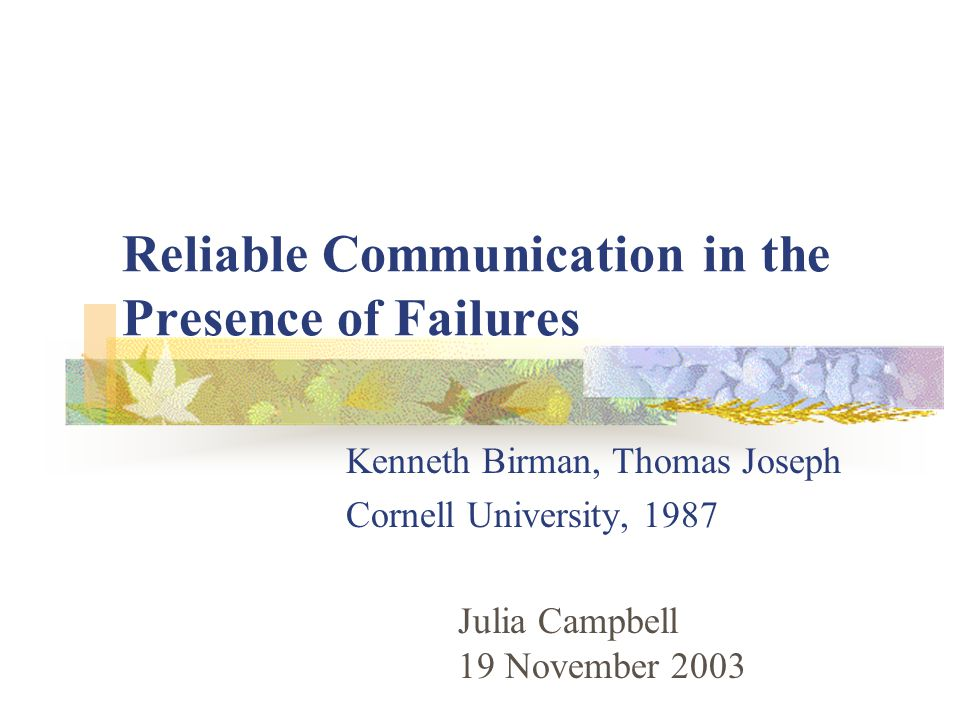 Reliable Communication in the Presence of Failures Kenneth Birman, Thomas Joseph Cornell University, 1987 Julia Campbell 19 November 2003