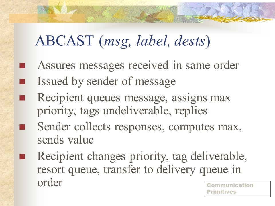 ABCAST (msg, label, dests) Assures messages received in same order Issued by sender of message Recipient queues message, assigns max priority, tags un
