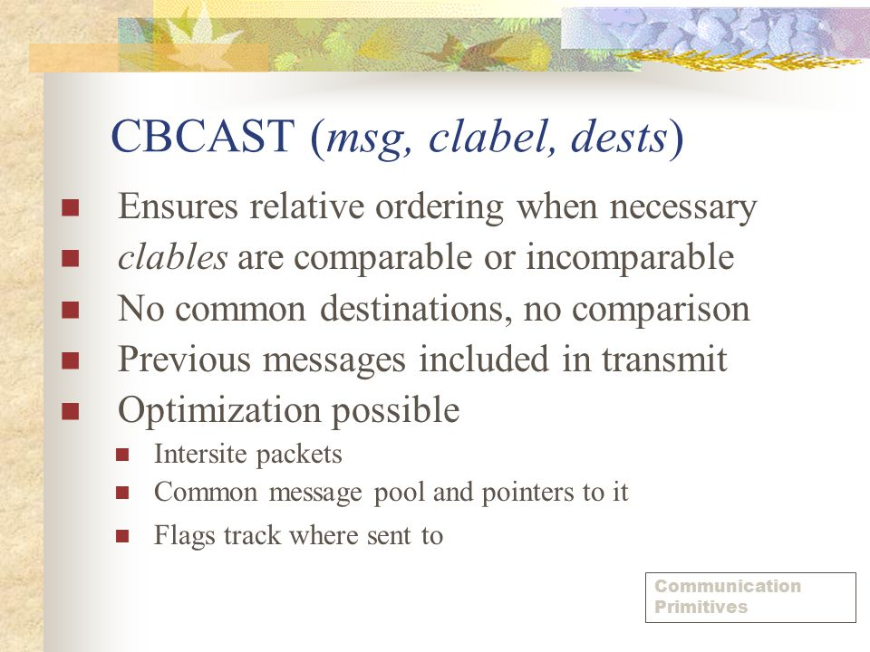 CBCAST (msg, clabel, dests) Ensures relative ordering when necessary clables are comparable or incomparable No common destinations, no comparison Previous messages included in transmit Optimization possible Intersite packets Common message pool and pointers to it Flags track where sent to Communication Primitives