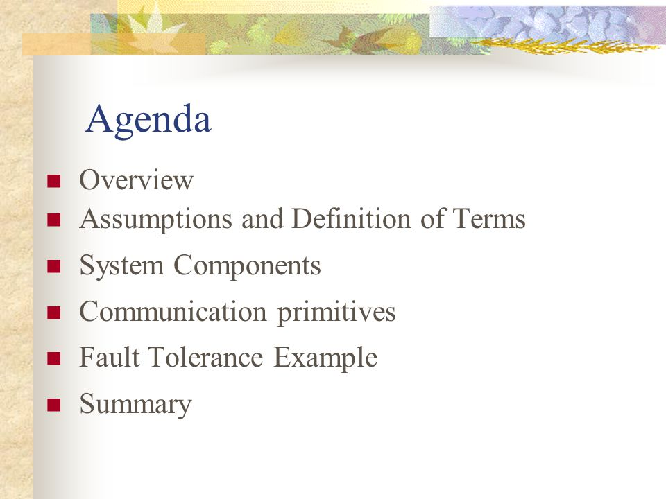 Agenda Overview Assumptions and Definition of Terms System Components Communication primitives Fault Tolerance Example Summary