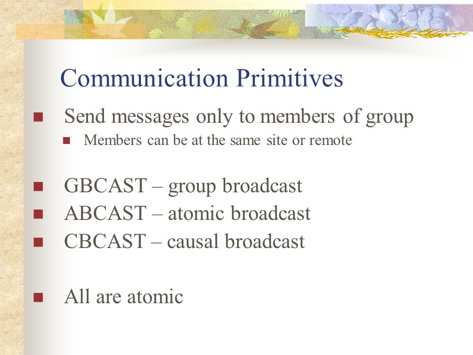 Communication Primitives Send messages only to members of group Members can be at the same site or remote GBCAST – group broadcast ABCAST – atomic broadcast CBCAST – causal broadcast All are atomic