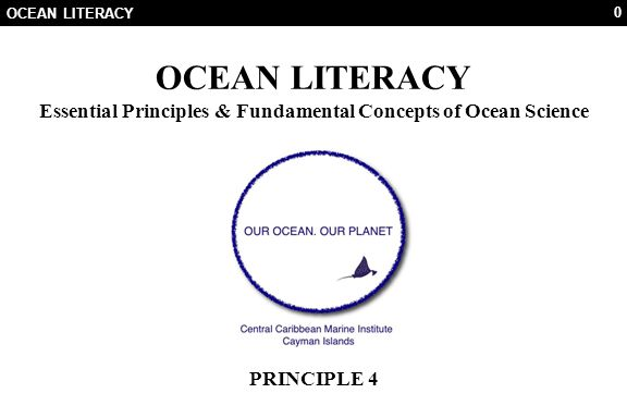 0 OCEAN LITERACY Essential Principles & Fundamental Concepts of Ocean Science PRINCIPLE 4
