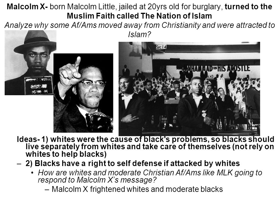 Malcolm X- born Malcolm Little, jailed at 20yrs old for burglary, turned to the Muslim Faith called The Nation of Islam Analyze why some Af/Ams moved away from Christianity and were attracted to Islam.
