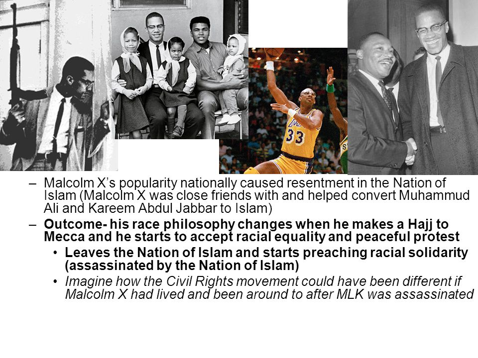 –Malcolm X's popularity nationally caused resentment in the Nation of Islam (Malcolm X was close friends with and helped convert Muhammud Ali and Kareem Abdul Jabbar to Islam) –Outcome- his race philosophy changes when he makes a Hajj to Mecca and he starts to accept racial equality and peaceful protest Leaves the Nation of Islam and starts preaching racial solidarity (assassinated by the Nation of Islam) Imagine how the Civil Rights movement could have been different if Malcolm X had lived and been around to after MLK was assassinated